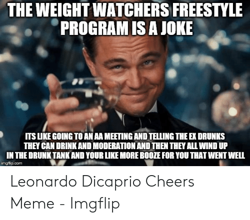 Dicaprio Cheers: THE WEIGHT WATCHERS FREESTYLE  PROGRAM IS A JOKE  ITS LIKE GOING TO AN AA MEETING AND TELLING THE EX DRUNKS  THEY CAN DRINK AND MODERATION AND THEN THEY ALL WIND UP  IN THE DRUNK TANK AND YOUR LIKE MORE BOOZE FOR YOU THAT WENT WELL  imgflip.com Leonardo Dicaprio Cheers Meme - Imgflip