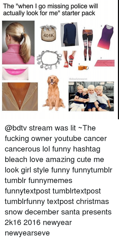 """2k16: The """"when go missing police will  actually look for me' Starter pack  401K  @absolute worst @bdtv stream was lit ~The fucking owner youtube cancer cancerous lol funny hashtag bleach love amazing cute me look girl style funny funnytumblr tumblr funnymemes funnytextpost tumblrtextpost tumblrfunny textpost christmas snow december santa presents 2k16 2016 newyear newyearseve"""