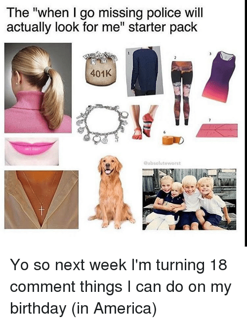 """Turning 18: The """"when I go missing police will  actually look for me"""" starter pack  401K  absolute worst Yo so next week I'm turning 18 comment things I can do on my birthday (in America)"""