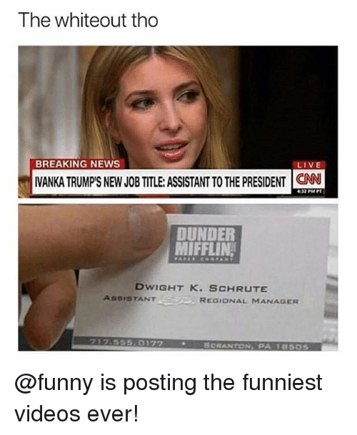 cnn.com, Funny, and Memes: The whiteout tho  BREAKING NEWS  LIVE  IVANKA TRUMPS NEW JOB TITLE: ASSISTANT TO THE PRESIDENT CNN  4:37 PMPT  DUNDER  MIFFLIN,  DWIGHT K. SCHRUTE  ASSISTANT  REGIONAL MANAGER  フ17.555.017ワ  SCRANTON,PA 1850s @funny is posting the funniest videos ever!