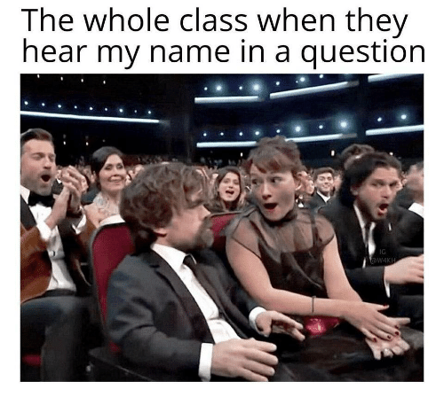 Class, Name, and They: The whole class when they  hear my name in a question  IG  W4KH