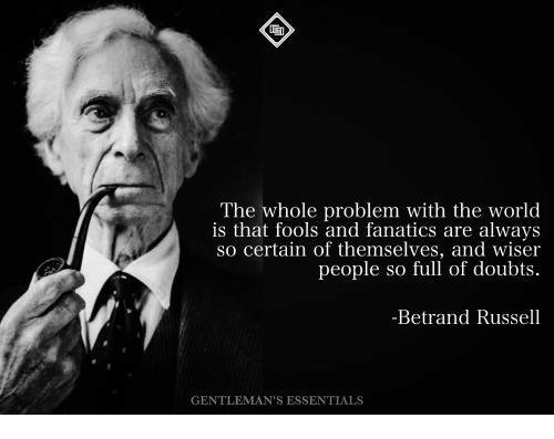 Fanatics: The whole problem with the world  is that fools and fanatics are always  so certain of themselves, and wiser  people so full of doubts.  Betrand Russell  GENTLEMAN S ESSENTIALS