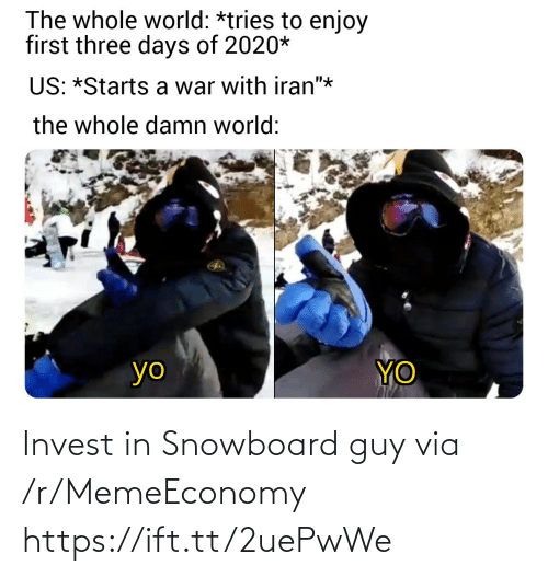 "yo: The whole world: *tries to enjoy  first three days of 2020*  US: *Starts a war with iran""*  the whole damn world:  YO  yo Invest in Snowboard guy via /r/MemeEconomy https://ift.tt/2uePwWe"