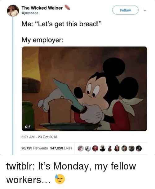 """Gif, Tumblr, and Blog: The Wicked Weiner  Follow  @jaceeeee  Me: """"Let's get this bread!""""  My employer:  GIF  5:27 AM-23 Oct 2018  93,725 Retweets 247,350 Likes ew.J twitblr:  It's Monday, my fellow workers… 😓"""