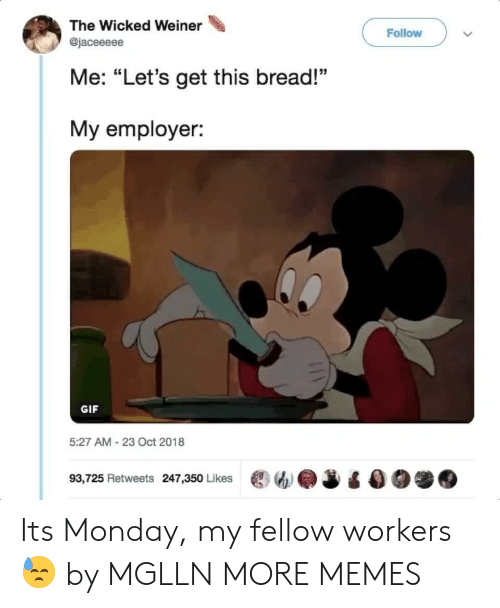 """Wicked: The Wicked Weiner  Follow  @jaceeeee  Me: """"Let's get this bread!""""  My employer:  GIF  5:27 AM-23 Oct 2018  93,725 Retweets 247,350 Likes ew.J Its Monday, my fellow workers 😓 by MGLLN MORE MEMES"""
