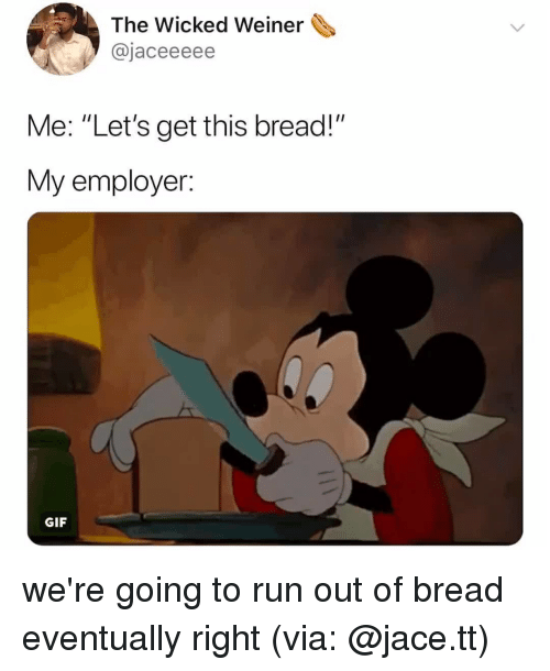 """Wicked: The Wicked Weiner  @jaceeeee  Me: """"Let's get this bread!""""  My employer.  GIF we're going to run out of bread eventually right (via: @jace.tt)"""