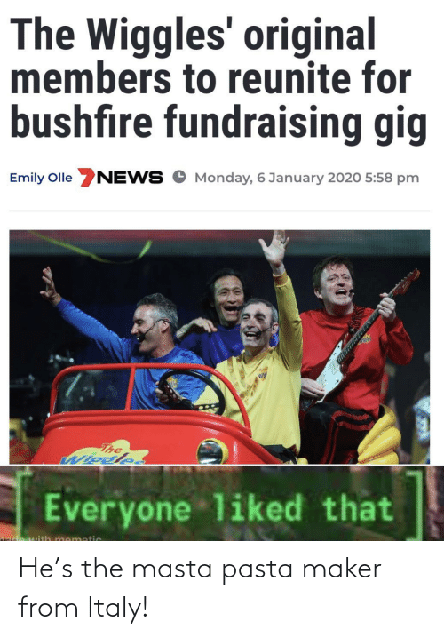 maker: The Wiggles' original  members to reunite for  bushfire fundraising gig  Emily Olle NEWS O Monday, 6 January 2020 5:58 pm  The  Wiosle.  Everyone liked that  mematic He's the masta pasta maker from Italy!