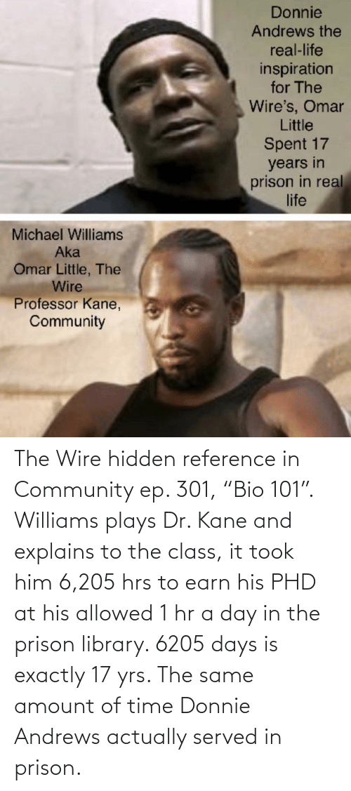 "kane: The Wire hidden reference in Community ep. 301, ""Bio 101"". Williams plays Dr. Kane and explains to the class, it took him 6,205 hrs to earn his PHD at his allowed 1 hr a day in the prison library. 6205 days is exactly 17 yrs. The same amount of time Donnie Andrews actually served in prison."