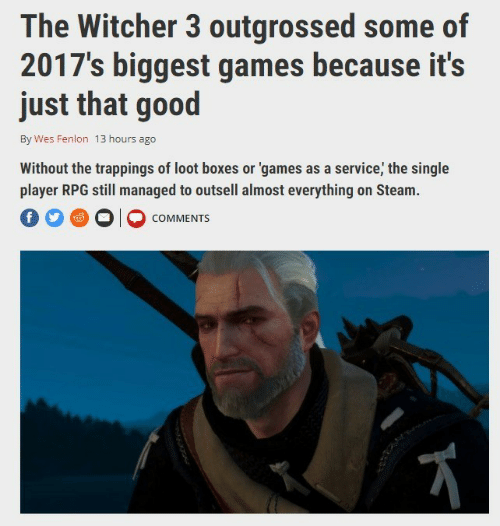 the witcher: The Witcher 3 outgrossed some of  2017's biggest games because it's  just that good  By Wes Fenlon 13 hours ago  Without the trappings of loot boxes or 'games as a service, the single  player RPG still managed to outsell almost everything on Steam.  O O O COMMENTS