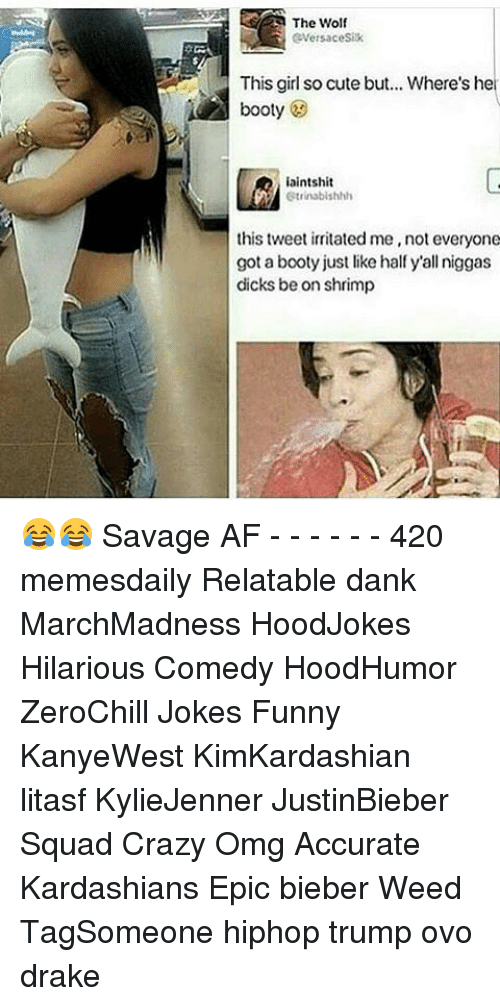 irritability: The Wolf  eversaceSix  This girl socute but... Where's he  booty  iaintshit  Gtrinabilshhh  this tweet irritated me, not everyone  got a booty just like half y'all niggas  dicks be on shrimp 😂😂 Savage AF - - - - - - 420 memesdaily Relatable dank MarchMadness HoodJokes Hilarious Comedy HoodHumor ZeroChill Jokes Funny KanyeWest KimKardashian litasf KylieJenner JustinBieber Squad Crazy Omg Accurate Kardashians Epic bieber Weed TagSomeone hiphop trump ovo drake
