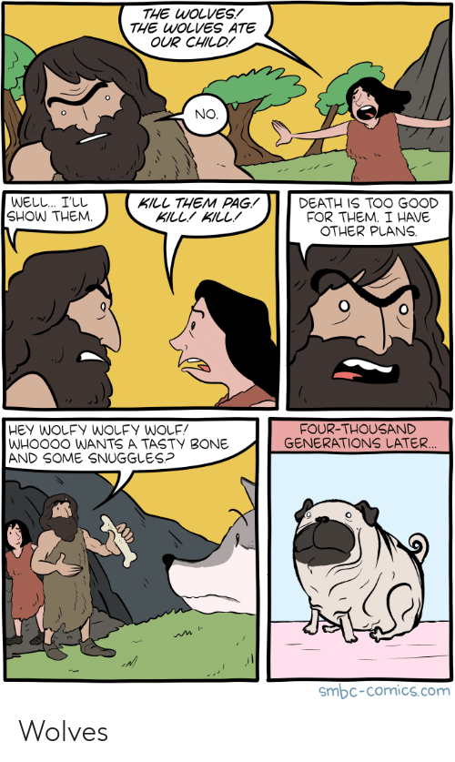 snuggles: THE WOLVES!  THE WOLVES ATE  OUR CHILD!  NO  WELL I'LL  SHOW THEM.  KILL THEM PAG!  KILLKILL!  DEATH IS TOO GOOD  FOR THEM. I HAVE  OTHER PLANS  FOUR-THOUSAND  GENERATIONS LATER  WHOO0O WANTS A TASTY BONE  AND SOME SNUGGLES?  smbc-comics.com Wolves