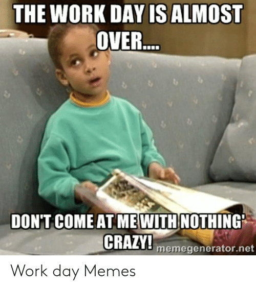 The Work Day Is Almost Over Dont Come At Mewith Nothing Crazy Memegeneratornet Work Day Memes Crazy Meme On Awwmemes Com