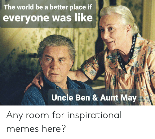 Inspirational Memes: The world be a better place if  everyone was like  Uncle Ben& Aunt May Any room for inspirational memes here?