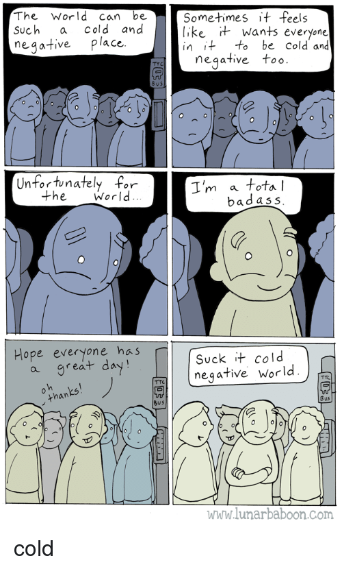 World, Badass, and Cold: The World can be  Such a cold and  neqative place  Sometimes if feels  like t Wants everyone  in it to be Cold and  negative too.  Unfortunately for  I'm a tota  badass  the World  Hope everyone has  a great day!  Suck it cold  negative World  than  Bu5  Bus  www.lunarbaboon.com cold