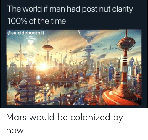 Mars, Time, and World: The world if men had post nut clarity  100% of the time  @suicidebooth.if Mars would be colonized by now