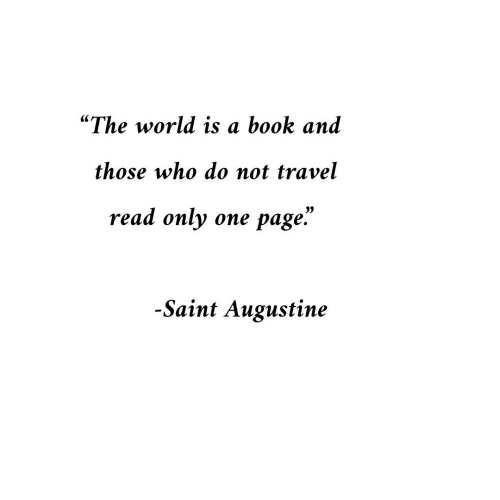 "Book, Travel, and World: ""The world is a book and  those who do not travel  read only one page.""  1)  -Saint Augustine"