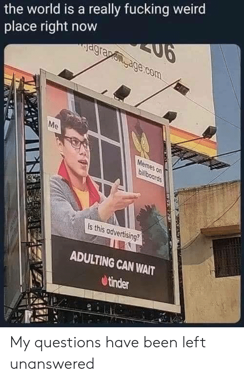 Fucking: the world is a really fucking weird  SU6  agrapenage.com  place right now  Me  Memes on  billboards  Is this advertising?  ADULTING CAN WAIT  tinder My questions have been left unanswered