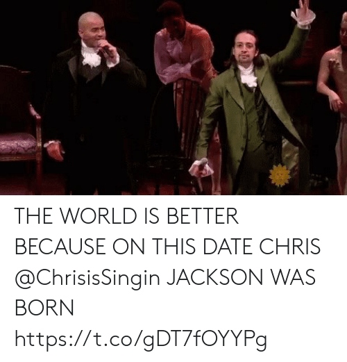 Memes, Date, and World: THE WORLD IS BETTER BECAUSE ON THIS DATE CHRIS @ChrisisSingin JACKSON WAS BORN https://t.co/gDT7fOYYPg