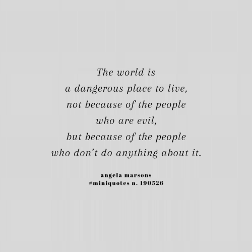 Live, World, and Evil: The world is  dangerous place to live,  a  not because of the people  who are evil,  but because of the people  who don't do anything about it.  angela  #miniquotes  marsons  n. 190526