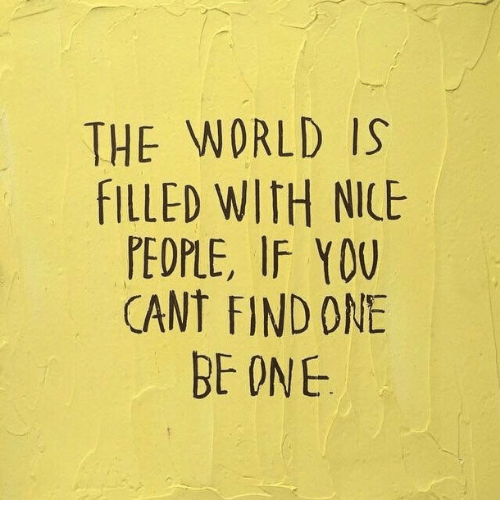 Nice People: THE WORLD IS  FILLED WITH NICE  PEOPLE, IF YOU  CANT FIND ONE  BE ONE