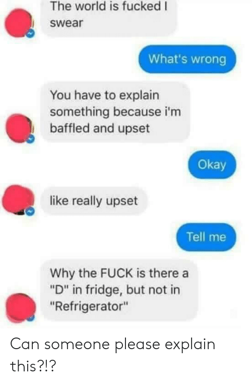 "Fuck, Okay, and Refrigerator: The world is fucked I  swear  What's wrong  You have to explain  something because i'm  baffled and upset  Okay  like really upset  Tell me  Why the FUCK is there a  ""D"" in fridge, but not in  ""Refrigerator"" Can someone please explain this?!?"