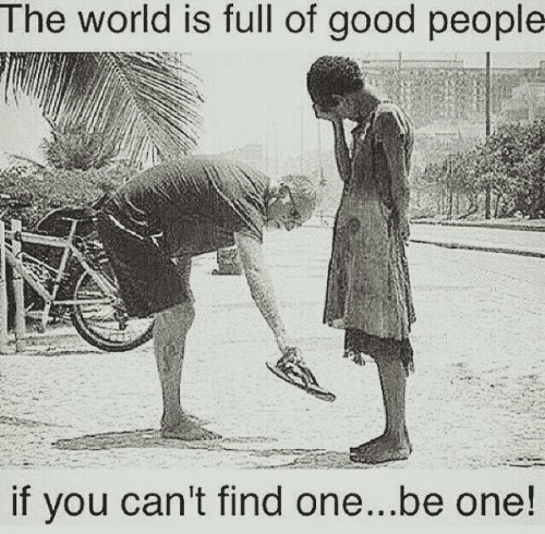 good people: The world is full of good people  if you can't find one...be one!