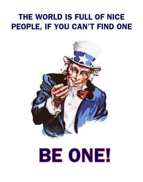 Nice People: THE WORLD IS FULL OF NICE  PEOPLE, IF YOU CAN'T FIND ONE  BE ONE!