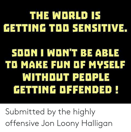 Memes, Soon..., and World: THE WORLD IS  GETTING TOO SENSITIVE.  SOON I WON'T BE ABLE  TO MAKE FUN OF MYSELF  WITHOUT PEDPLE  GETTING OFFENDED Submitted by the highly offensive Jon Loony Halligan