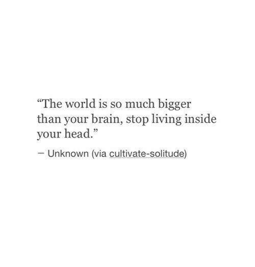 """cultivate: The world is so much bigger  than your brain, stop living inside  your head.""""  Unknown (via cultivate-solitude)"""