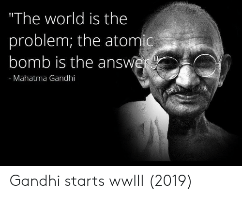 "gandhi: ""The world is the  problem; the atomic  bomb is the answe  - Mahatma Gandhi Gandhi starts wwIII (2019)"