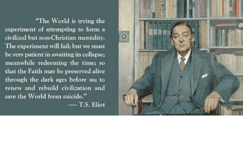 "Eliot: ""The World is trying the  experiment of attempting to form a  civilized but non-Christian mentality.  The experiment will fail, but we must  be very patient in awaiting its collapse;  meanwhile redeeming the time, so  that the Faith may be preserved alive  through the dark ages before us, to  renew and rebuild civilization and  save the World from suicide.""  T. S. Eliot"