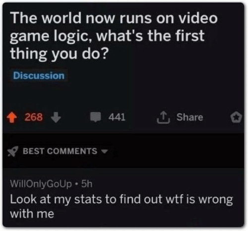 Stats: The world now runs on video  game logic, what's the first  thing you do?  Discussion  268  441  Share  BEST COMMENTS  WillOnlyGoUp 5h  Look at my stats to find out wtf is wrong  with me
