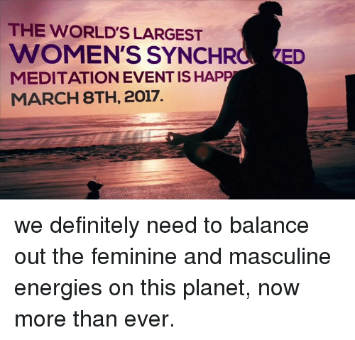 Masculinism: THE WORLD S LARGEST  WOMEN'S SYNCHR  ED  MEDITATION EVENT IS HAPP  MARCH 8TH, 2017. we definitely need to balance out the feminine and masculine energies on this planet, now more than ever.