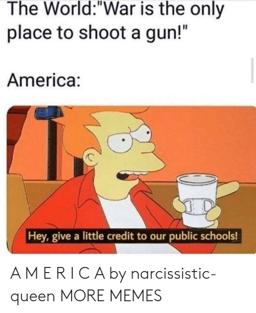 """America, Dank, and Memes: The World:""""War is the only  place to shoot a gun!""""  America:  Hey, give a little credit to our public schools! A M E R I C A by narcissistic-queen MORE MEMES"""