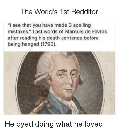 "hanged: The World's 1st Redditor  ""I see that you have made 3 spelling  mistakes."" Last words of Marquis de Favras  after reading his death sentence before  being hanged (1790). He dyed doing what he loved"