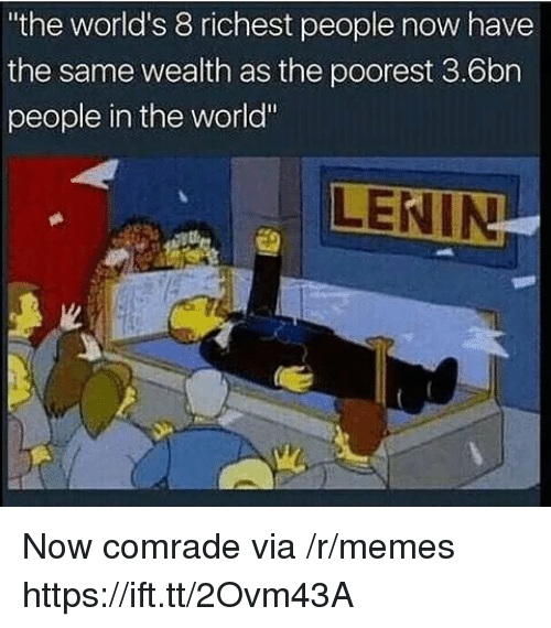 "Memes, World, and Via: the world's 8 richest people now have  the same wealth as the poorest 3.6bn  people in the world"" Now comrade via /r/memes https://ift.tt/2Ovm43A"