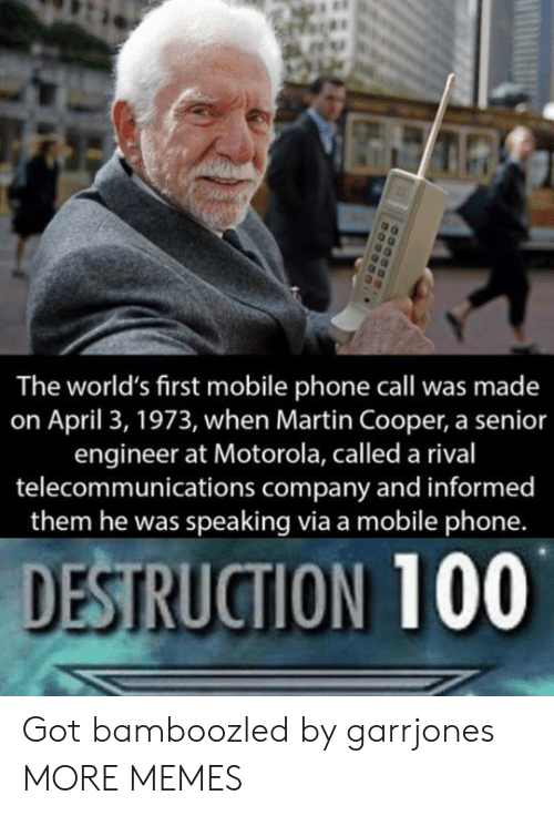 Rival: The world's first mobile phone call was made  on April 3, 1973, when Martin Cooper, a senior  engineer at Motorola, called a rival  telecommunications company and informed  them he was speaking via a mobile phone.  DESTRUCTION 100 Got bamboozled by garrjones MORE MEMES