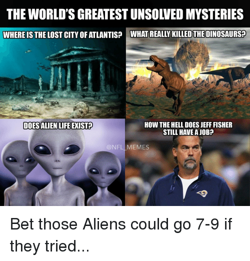 Memes, Aliens, and Alien: THE WORLD'S GREATEST UNSOLVED MYSTERIES  WHERE IS THE LOST CITY OF ATLANTIS? WHAT REALLY KILLEDTHEDINOSAURS2  DOESALIENLIFEEXIS12  HOW THE HELL DOES JEFF FISHER  STILL HAVE A JOB  @NFL MEMES Bet those Aliens could go 7-9 if they tried...