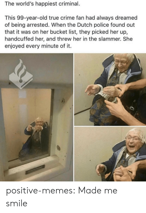 Bucket List, Crime, and Memes: The world's happiest criminal.  This 99-year-old true crime fan had always dreamed  of being arrested. When the Dutch police found out  that it was on her bucket list, they picked her up,  handcuffed her, and threw her in the slammer. She  enjoyed every minute of it. positive-memes:  Made me smile
