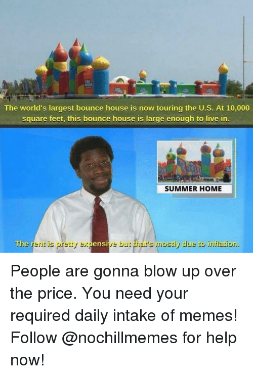 Memes, Summer, and Help: The world's largest bounce house is now touring the U.S. At 10,000  square feet, this bounce house is large enough to live in  SUMMER HOME  The renit is pretty expensive but ther's mostly due to inilation. People are gonna blow up over the price.  You need your required daily intake of memes! Follow @nochillmemes for help now!