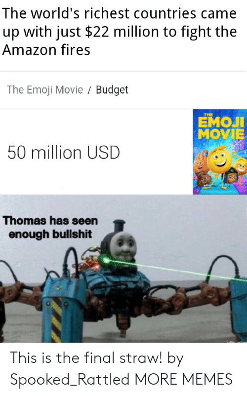 Spooked: The world's richest countries came  with just $22 million to fight the  up  Amazon fires  The Emoji Movie Budget  THE  ЕМОЛ  MOVIE  50 million USD  Thomas has seen  enough bullshit This is the final straw! by Spooked_Rattled MORE MEMES