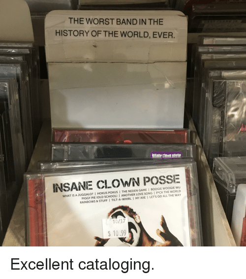 Funny, Love, and School: THE WORST BAND IN THE  HISTORY OF THE WORLD, EVER.  INSANE CLOWN POSSE  WHAT IS A JUGGALO? I HOKUS POKUS | THE NEDEN GAME I BOOGIE WOOGIE wu  PIGGY PIE (OLD SCHOOL) I ANOTHER LOVE SONG F*CK THE WORLD  RAINBOWS&STUFFI TILT-A-WHIRL I MY AXE I LET'S GO ALL THE WAY  10.99