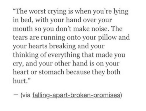"""youre lying: The worst crying is when you're lying  bed, with your hand over your  mouth so you don't make noise. The  tears are running onto your pillow and  your hearts breaking and your  thinking of everything that made you  cry, and your other hand is on your  heart or stomach because they both  hurt.""""  (via falling-apart-broken-promises)"""