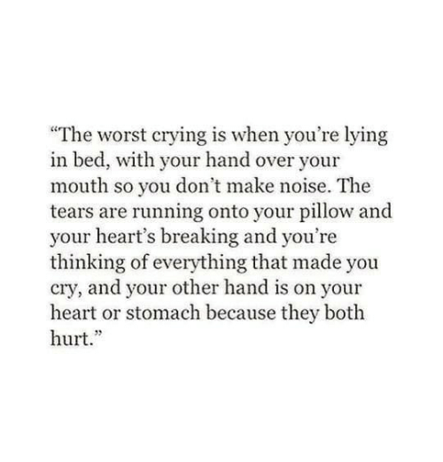 """youre lying: """"The worst crying is when you're lying  in bed, with your hand over your  mouth so you don't make noise. The  tears are running onto your pillow and  your heart's breaking and you're  thinking of everything that made you  cry, and your other hand is on your  heart or stomach because they both  hurt."""