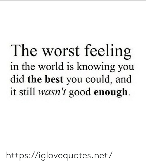 The Worst, Best, and Good: The worst feeling  in the world is knowing you  did the best you could, and  it still wasn't good enough. https://iglovequotes.net/