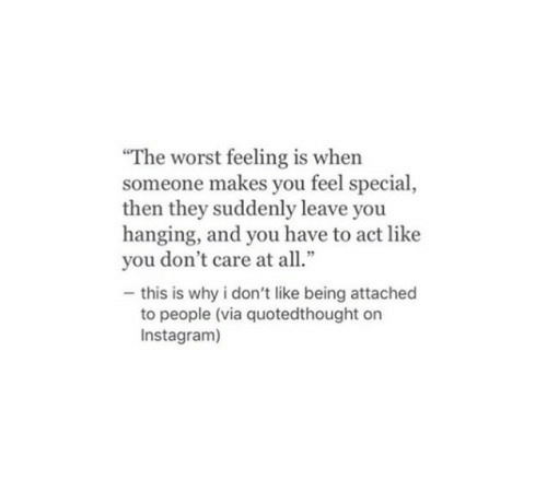 "Instagram, The Worst, and Act: ""The worst feeling is when  someone makes you feel special,  then they suddenly leave you  hanging, and you have to act like  you don't care at all.""  -this is why i don't like being attached  to people (via quotedthought on  Instagram)"