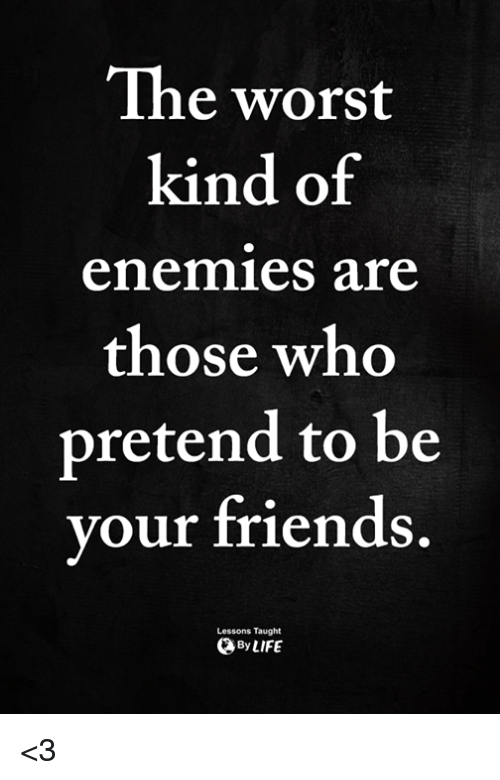 Friends, Memes, and The Worst: The worst  kind of  enemies are  those who  pretend to be  your friends  Lessons Taught  ByLIFE <3