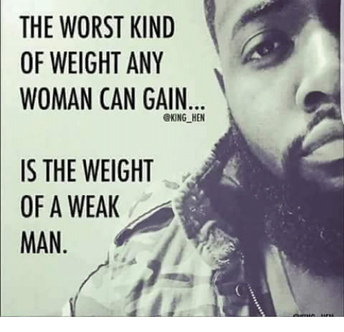 A Weak Man: THE WORST KIND  OF WEIGHT ANY  WOMAN CAN GAIN  @KING HEN  IS THE WEIGHT  OF A WEAK  MAN
