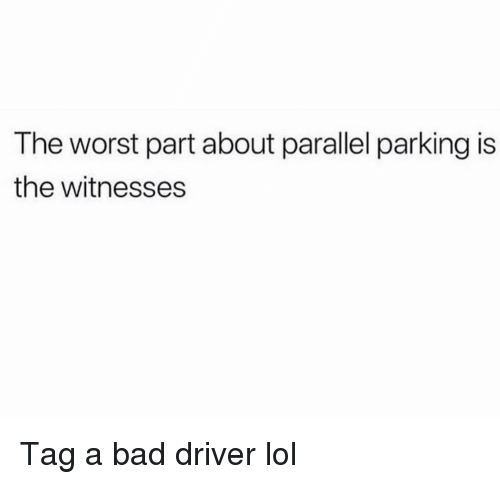 Bad, Funny, and Lol: The worst part about parallel parking is  the witnesses Tag a bad driver lol