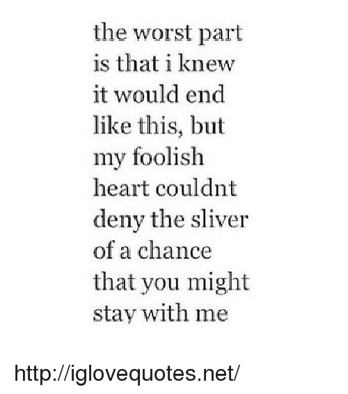 foolish: the worst part  is that i knew  it would end  like this, but  my foolish  heart couldnt  deny the sliver  of a chance  that you might  stay with me http://iglovequotes.net/